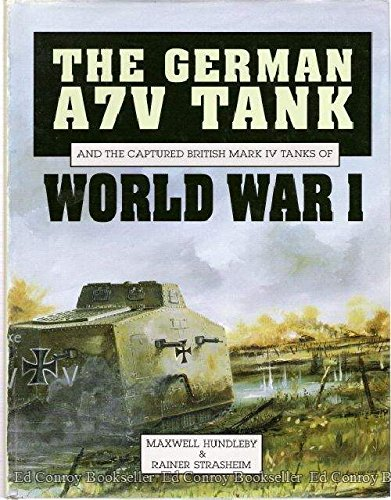 The German A7V Tank and the Captured British Mark IV Tanks of World War I: Maxwell Hundleby, Rainer...