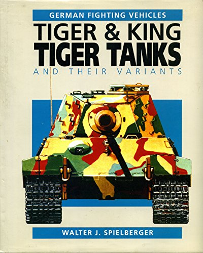9780854298419: Tiger & King Tiger Tanks and Their Variants (German Fighting Vehicles)