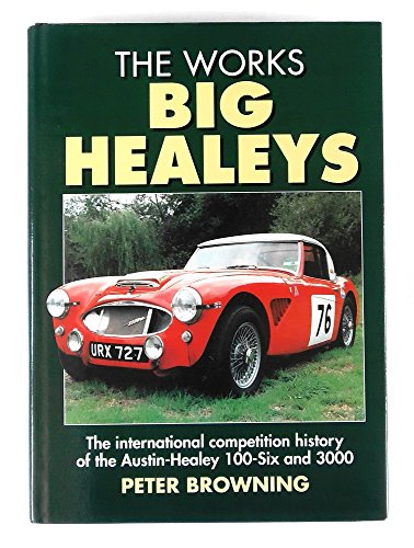 The Works Big Healeys: The International Competition History of the Austin-Healey 100-six and 3000:...