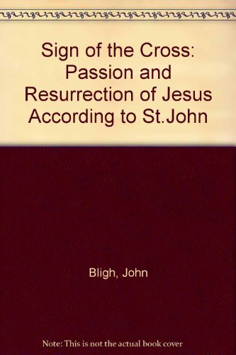 The Sign of the Cross The Passion and Resurrection of Jesus According to St John: Bligh, John