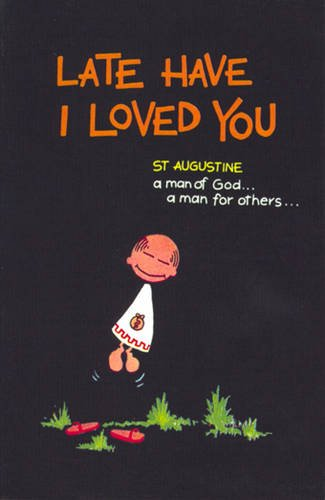 LATE HAVE I LOVED YOU: ST AUGUSTINE - A MAN OF GOD, A MAN FOR OTHERS.: Mariarosa. Guerrini