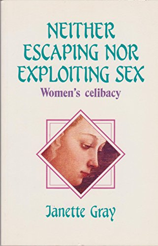 Neither Escaping Nor Exploiting Sex: Women's Celibacy: Gray, Janette