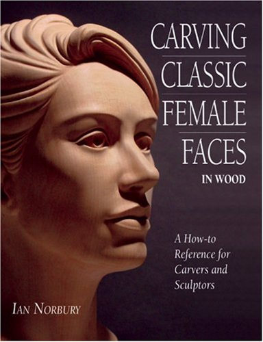 Carving Classic Female Faces in Wood: A How-To Reference for Carvers and Sculptors: Norbury, Ian