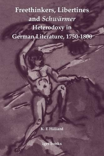 Freethinkers, Libertines and Schw Rmer: Heterodoxy in German Literature, 1750-1800: K. F. Hilliard