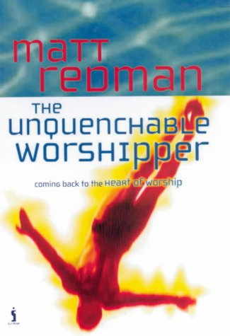 The Unquenchable Worshipper (0854769951) by Matt Redman