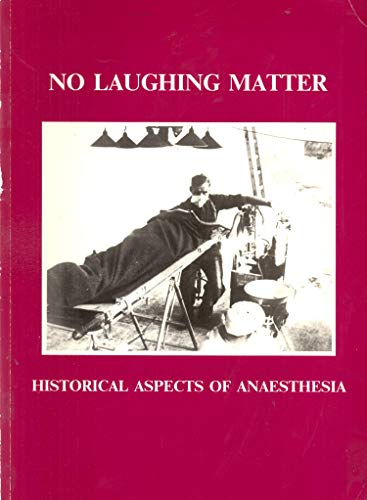 No Laughing Matter : Historical Aspects of Anaesthesia: Catalogue of an Exhibition Held at the ...