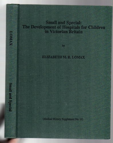 Small and Special: Development of Hospitals for Children in Victorian Britain (Medical history): ...