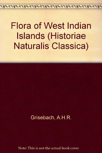 Flora of West Indian Islands (Historiae Naturalis: Grisebach, A.H.R.