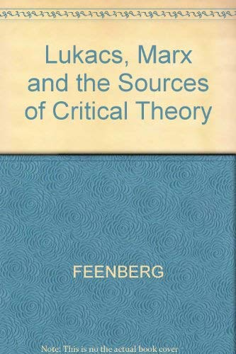 Lukacs, Marx and the Sources of Critical Theory: Feenberg, Andrew