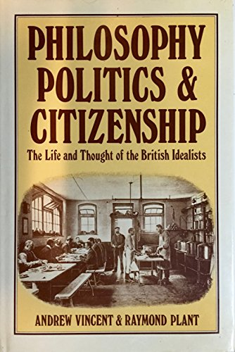Philosophy, Politics and Citizenship: The Life and Throught of the British Idealists.: Vincent, ...