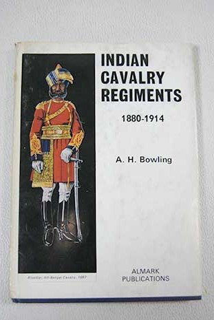 Indian Cavalry Regiments, 1880-1914: Bowling, A.H .