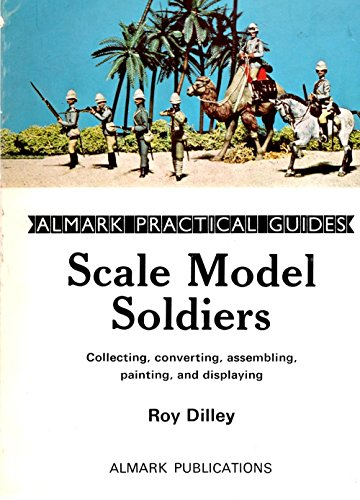 Scale model soldiers: collecting, converting, assembling, painting, and displaying (Almark ...