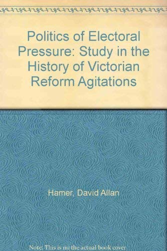 THE POLITICS OF ELECTORAL PRESSURE. A Study in the history of Victorian Reform Agitations.