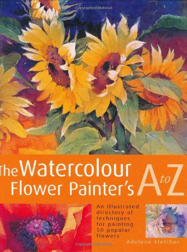 The Watercolor Flower Painters A - Z: An Illustrated Directory of Techniques, from Backruns to ...