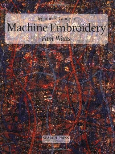 Beginner's Guide to Machine Embroidery: Watts, Pamela