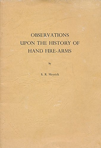 Observations upon the History of Hand Fire-arms and their Appurtenances: Meyrick, Samuel Rush