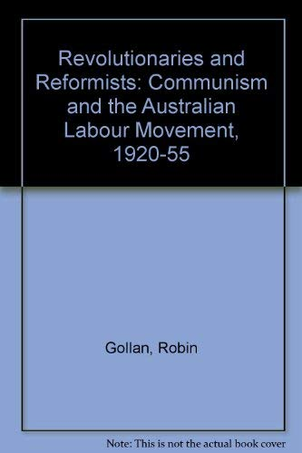 Revolutionaries and Reformists: Communism and the Australian Labour Movement, 1920-55: Robin Gollan