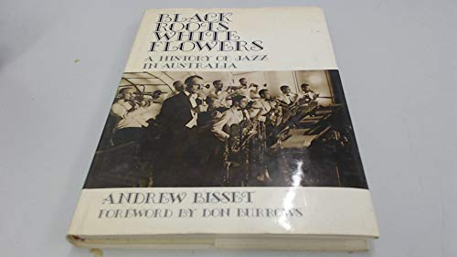 BLACK ROOTS WHITE FLOWERS a History of Jazz in Australia: Bisset, Andrew