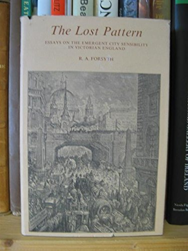 Lost Pattern: Essays on the Emergent City Sensibility in Victorian England: Forsyth, R. A.