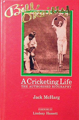 BILL O'REILLY A CRICKETING LIFE The Authorised Biography