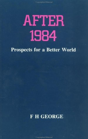 After 1984: Prospects for a Better World: George, F. H.