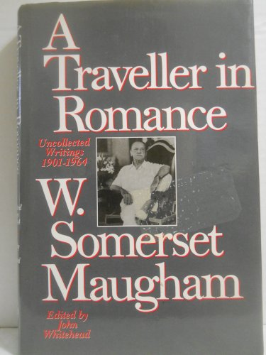 A Traveller in Romance: Uncollected Writings, 1901-64: W. Somerset Maugham