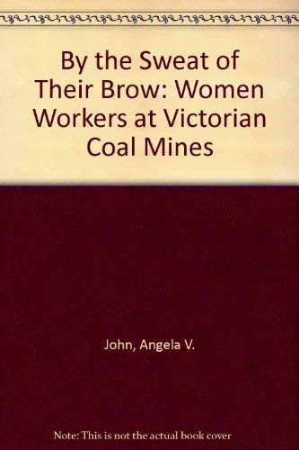 By the Sweat of Their Brow: Women Workers at Victorian Coal Mines.: John, Angela