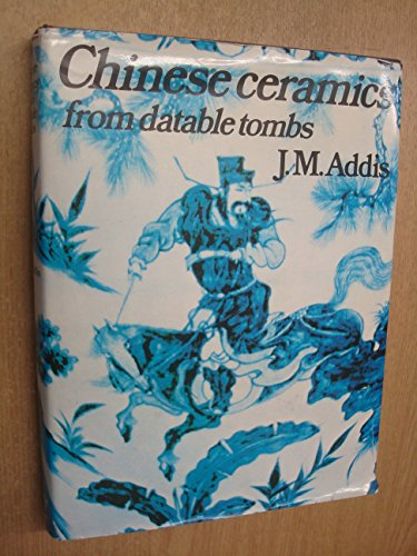 Chinese Ceramics from Datable Tombs and Some Other Dated Material: J.M. Addis