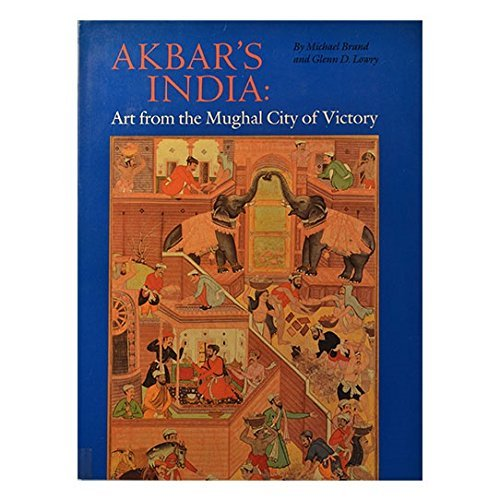 Akbar's India: Art from the Mughal City of Victory: Lowry, Glenn D., Brand, Michael