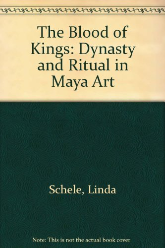 The Blood of Kings Dynasty and Ritual in Maya Art: Schele, Linda & Mary Ellen Miller & Justin Kerr