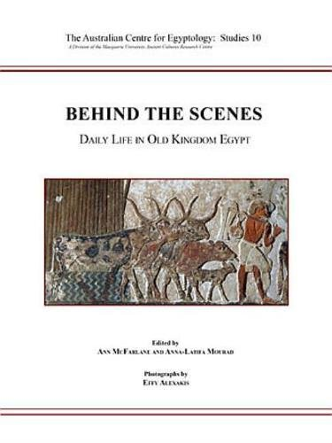9780856688607: Behind the Scenes: Daily Life in Old Kingdom Egypt (The Australian Centre for Epyptology Studies)