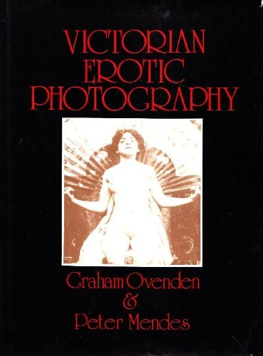 Victorian Erotic Photography (9780856700651) by Graham Ovenden; Peter Mendes