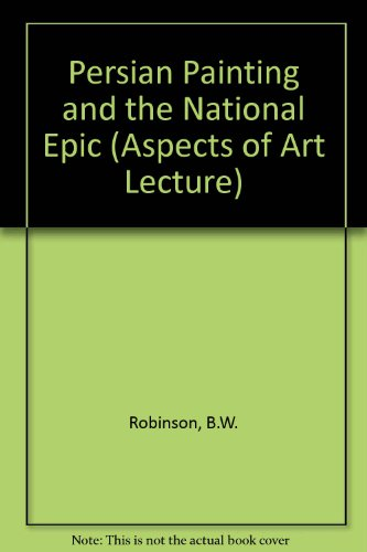 Persian Painting and the National Epic (Aspects of Art Lecture): Robinson, B. W.