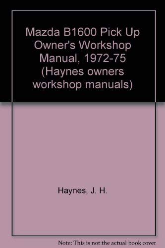 Mazda B1600 Pick Up Owner's Workshop Manual, 1972-75: Haynes, J. H., Ward, P.B.