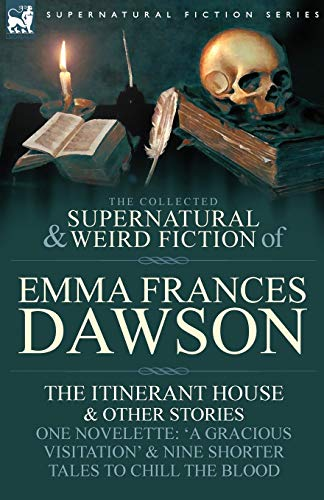 9780857060372: The Collected Supernatural and Weird Fiction of Emma Frances Dawson: The Itinerant House and Other Stories-One Novelette: 'a Gracious Visitation' and