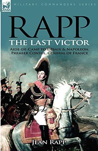 9780857060631: Rapp: the Last Victor-the Career of Jean Rapp, Aide-de-Camp to Desaix & Napoleon, Premier Consul, General of France