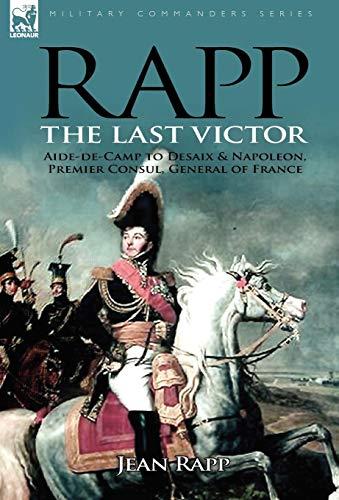 9780857060648: Rapp: the Last Victor-the Career of Jean Rapp, Aide-de-Camp to Desaix & Napoleon, Premier Consul, General of France