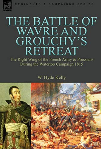 9780857060686: The Battle of Wavre and Grouchy's Retreat: the Right Wing of the French Army & Prussians During the Waterloo Campaign 1815