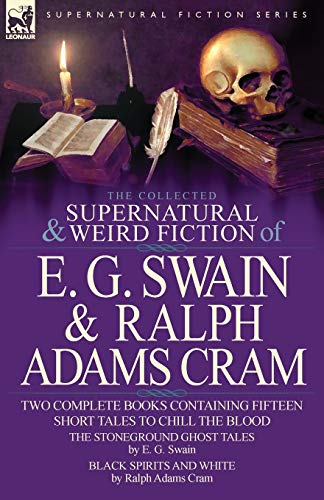 9780857060839: The Collected Supernatural and Weird Fiction of E. G. Swain & Ralph Adams Cram: The Stoneground Ghost Tales & Black Spirits and White-Fifteen Short Ta
