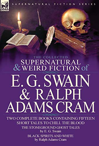 9780857060846: The Collected Supernatural and Weird Fiction of E. G. Swain & Ralph Adams Cram: The Stoneground Ghost Tales & Black Spirits and White-Fifteen Short Ta