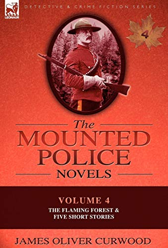 The Mounted Police Novels: Volume 4-The Flaming Forest & Five Short Stories: James Oliver ...