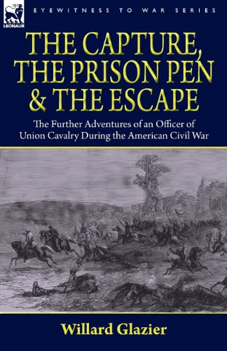 The Capture, the Prison Pen and the Escape: the Further Adventures of an Officer of Union Cavalry ...