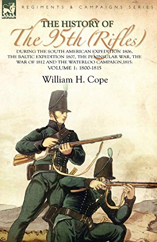9780857061294: The History of the 95th (Rifles)-During the South American Expedition 1806, The Baltic Expedition 1807, The Peninsular War, The War of 1812 and the Waterloo Campaign,1815: Volume 1-1800-1815
