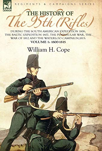 9780857061300: The History of the 95th (Rifles)-During the South American Expedition 1806, The Baltic Expedition 1807, The Peninsular War, The War of 1812 and the Waterloo Campaign,1815: Volume 1-1800-1815