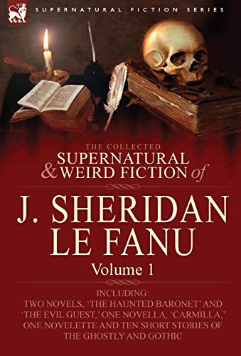 The Collected Supernatural and Weird Fiction of J. Sheridan Le Fanu: Volume 1-Including Two Novels,...