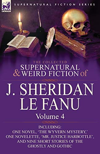 9780857061522: The Collected Supernatural and Weird Fiction of J. Sheridan Le Fanu: Volume 4-Including One Novel, 'The Wyvern Mystery, ' One Novelette, 'Mr. Justice