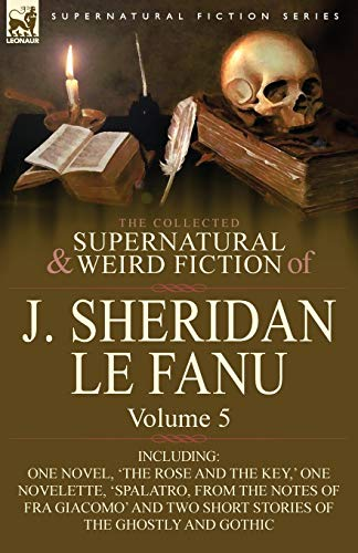The Collected Supernatural and Weird Fiction of J. Sheridan Le Fanu: Volume 5-Including One Novel, ...