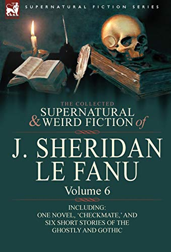 9780857061553: The Collected Supernatural and Weird Fiction of J. Sheridan Le Fanu: Volume 6-Including One Novel, 'Checkmate, ' and Six Short Stories of the Ghostly