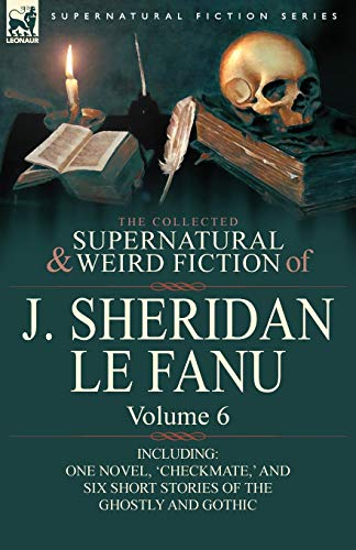 9780857061560: The Collected Supernatural and Weird Fiction of J. Sheridan Le Fanu: Volume 6-Including One Novel, 'Checkmate, ' and Six Short Stories of the Ghostly