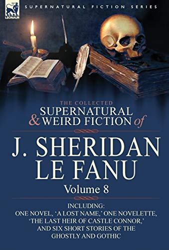 The Collected Supernatural and Weird Fiction of J. Sheridan Le Fanu: Volume 8-Including One Novel, ...